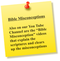 "Bible Misconceptions  Also on our You Tube Channel are the ""Bible Misconception"" videos that explain the scriptures and clears up the misconceptions"